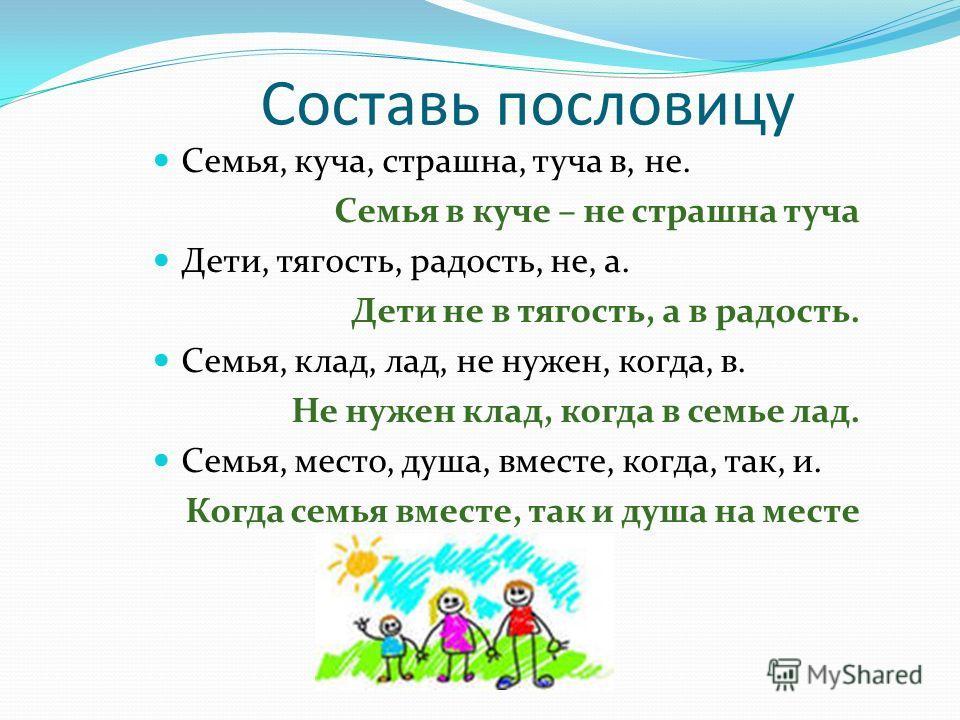 Составь пословицу Семья, куча, страшна, туча в, не. Семья в куче – не страшна туча Дети, тягость, радость, не, а. Дети не в тягость, а в радость. Семья, клад, лад, не нужен, когда, в. Не нужен клад, когда в семье лад. Семья, место, душа, вместе, когд
