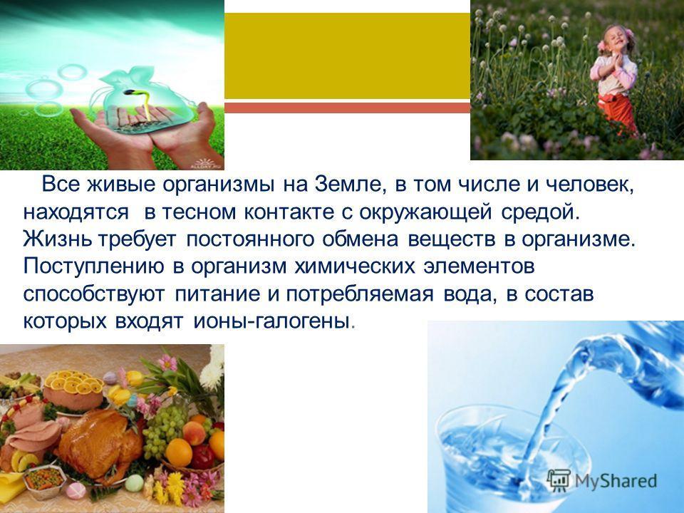 Все живые организмы на Земле, в том числе и человек, находятся в тесном контакте с окружающей средой. Жизнь требует постоянного обмена веществ в организме. Поступлению в организм химических элементов способствуют питание и потребляемая вода, в состав