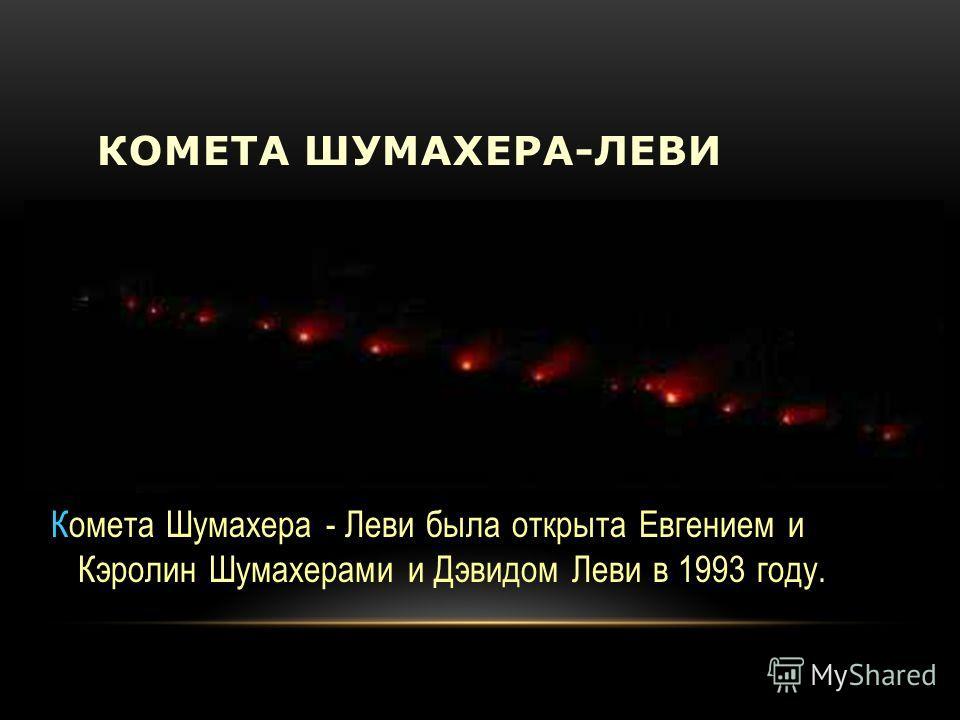 КОМЕТА ШУМАХЕРА-ЛЕВИ Комета Шумахера - Леви была открыта Евгением и Кэролин Шумахерами и Дэвидом Леви в 1993 году.