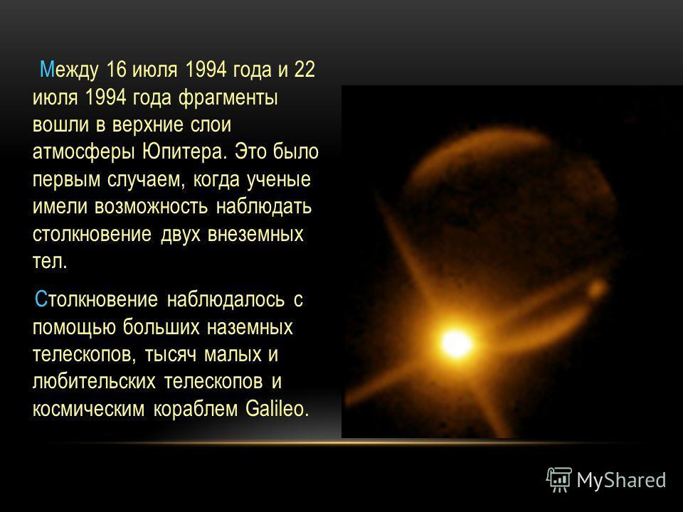 Между 16 июля 1994 года и 22 июля 1994 года фрагменты вошли в верхние слои атмосферы Юпитера. Это было первым случаем, когда ученые имели возможность наблюдать столкновение двух внеземных тел. Cтолкновение наблюдалось с помощью больших наземных телес