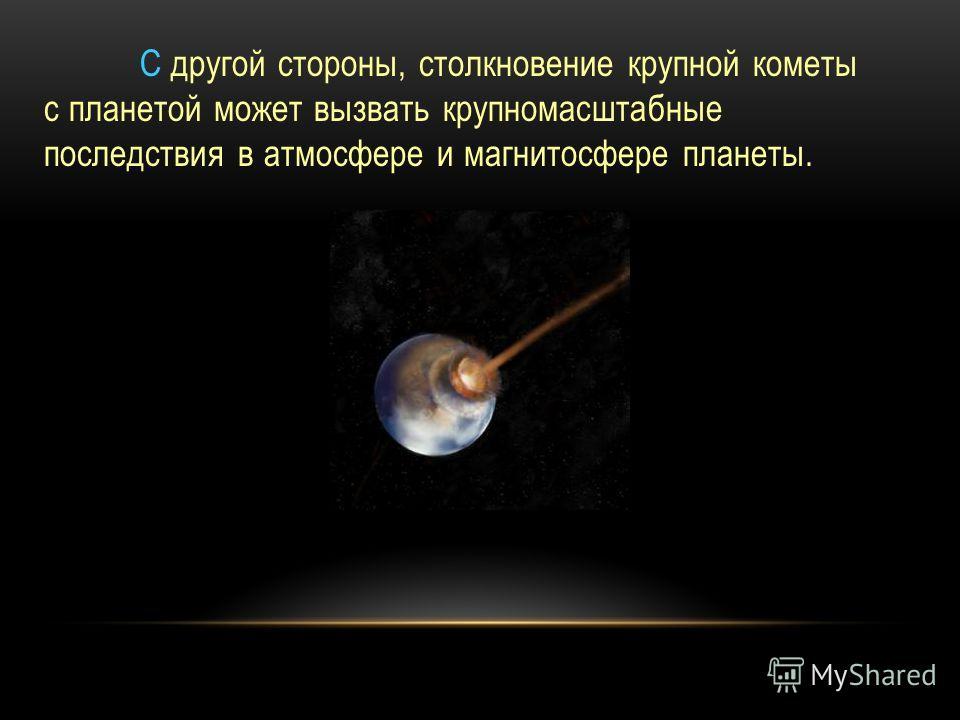 С другой стороны, столкновение крупной кометы с планетой может вызвать крупномасштабные последствия в атмосфере и магнитосфере планеты.