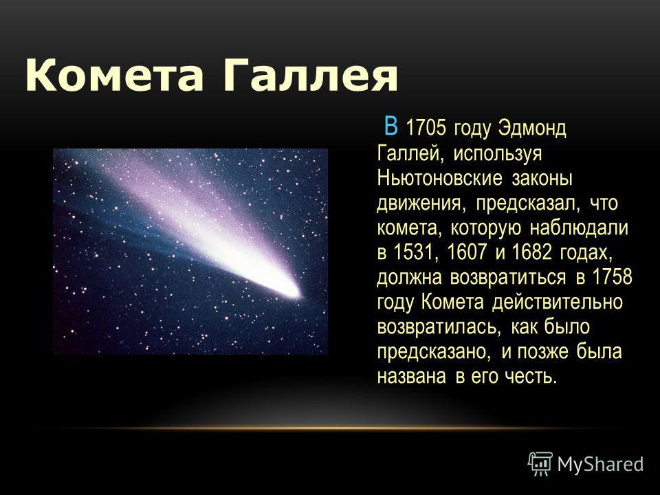 В 1705 году Эдмонд Галлей, используя Ньютоновские законы движения, предсказал, что комета, которую наблюдали в 1531, 1607 и 1682 годах, должна возвратиться в 1758 году Комета действительно возвратилась, как было предсказано, и позже была названа в ег