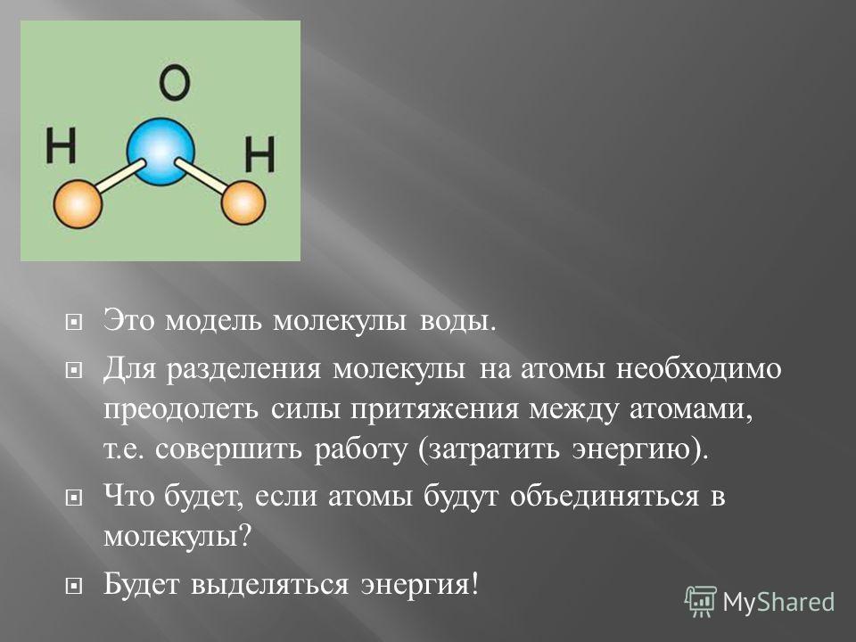 Это модель молекулы воды. Для разделения молекулы на атомы необходимо преодолеть силы притяжения между атомами, т. е. совершить работу ( затратить энергию ). Что будет, если атомы будут объединяться в молекулы ? Будет выделяться энергия !