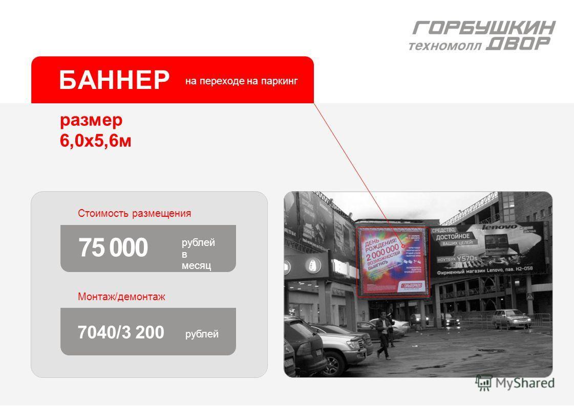 размер 6,0х5,6м Стоимость размещения 75 000 рублей в месяц Монтаж/демонтаж БАННЕР 7040/3 200 рублей на переходе на паркинг