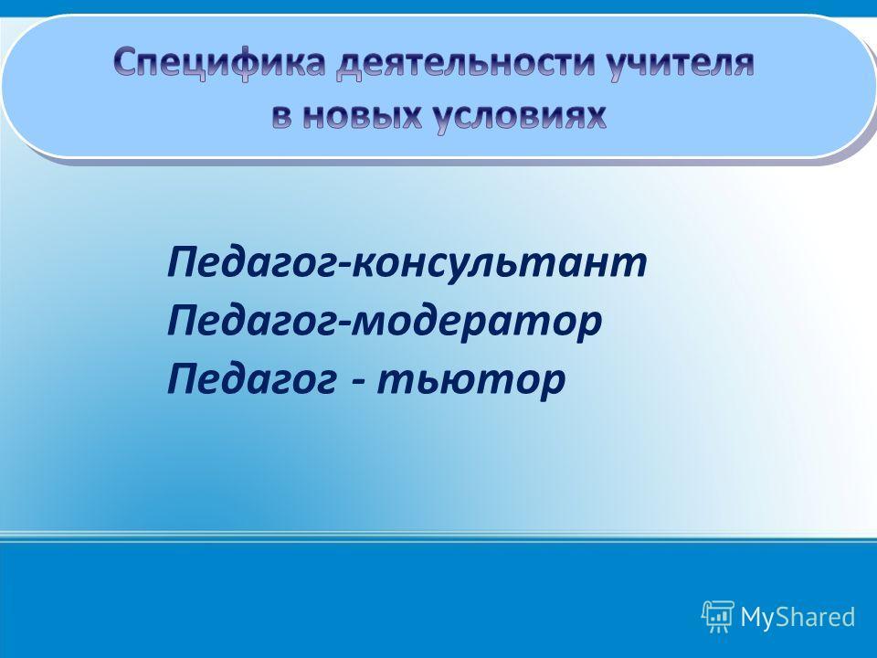 Педагог-консультант Педагог-модератор Педагог - тьютор
