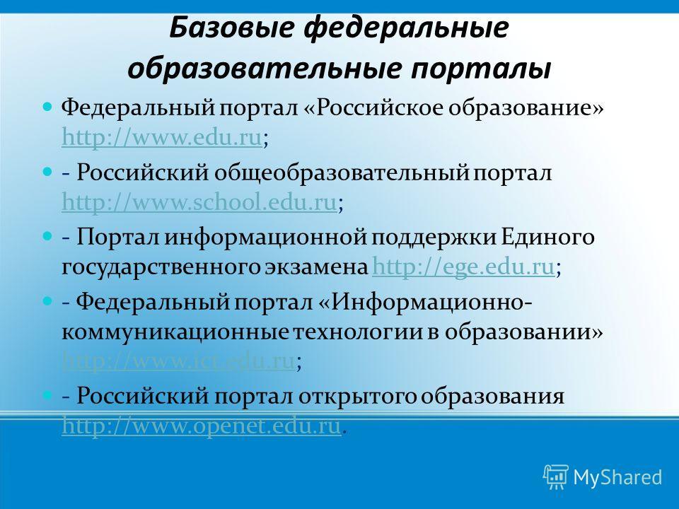 Базовые федеральные образовательные порталы Федеральный портал «Российское образование» http://www.edu.ru; http://www.edu.ru - Российский общеобразовательный портал http://www.school.edu.ru; http://www.school.edu.ru - Портал информационной поддержки