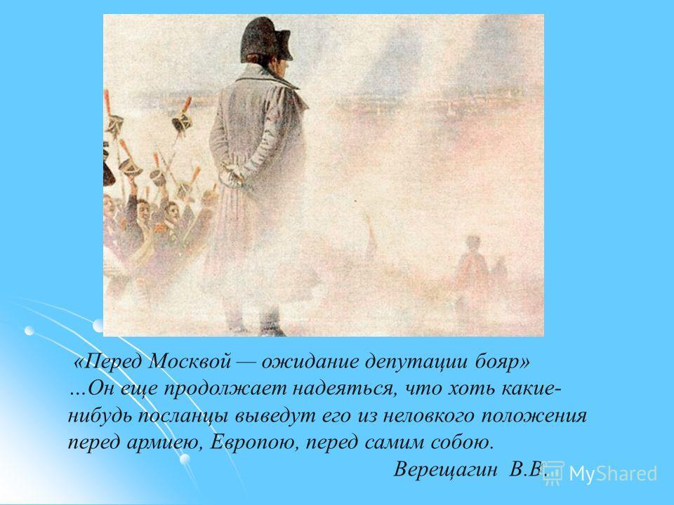 «Перед Москвой ожидание депутации бояр» …Он еще продолжает надеяться, что хоть какие- нибудь посланцы выведут его из неловкого положения перед армиею, Европою, перед самим собою. Верещагин В.В.