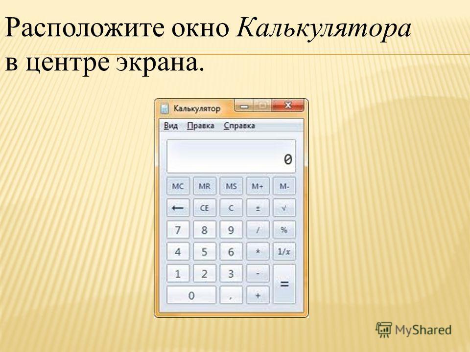 Расположите окно Калькулятора в центре экрана.