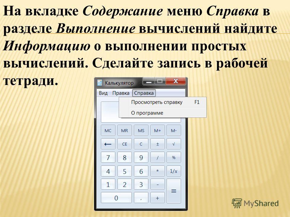 На вкладке Содержание меню Справка в разделе Выполнение вычислений найдите Информацию о выполнении простых вычислений. Сделайте запись в рабочей тетради.