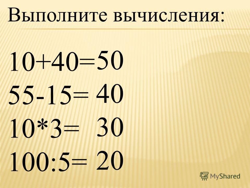 Выполните вычисления: 10+40= 55-15= 10*3= 100:5= 50 40 30 20