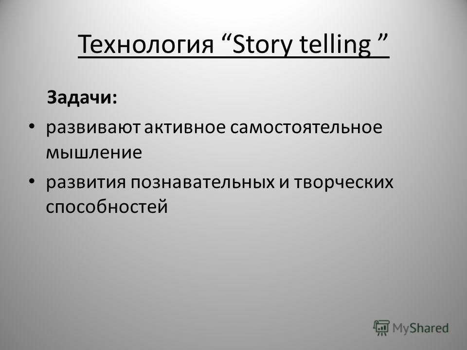 Технология Story telling Задачи: развивают активное самостоятельное мышление развития познавательных и творческих способностей