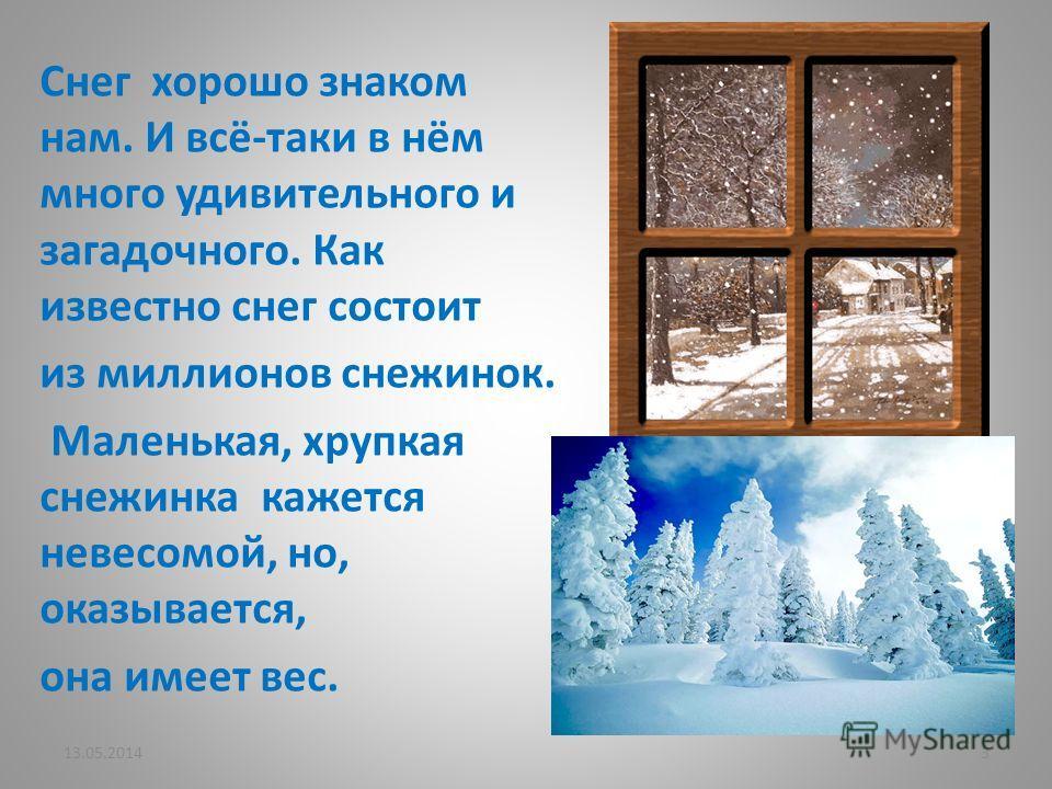 Снег хорошо знаком нам. И всё-таки в нём много удивительного и загадочного. Как известно снег состоит из миллионов снежинок. Маленькая, хрупкая снежинка кажется невесомой, но, оказывается, она имеет вес. 13.05.20143