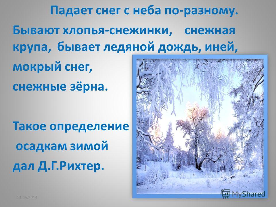 Падает снег с неба по-разному. Бывают хлопья-снежинки, снежная крупа, бывает ледяной дождь, иней, мокрый снег, снежные зёрна. Такое определение осадкам зимой дал Д.Г.Рихтер. 13.05.20147