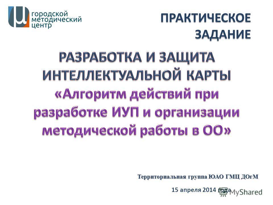 15 апреля 2014 года Территориальная группа ЮАО ГМЦ ДОгМ ПРАКТИЧЕСКОЕ ЗАДАНИЕ
