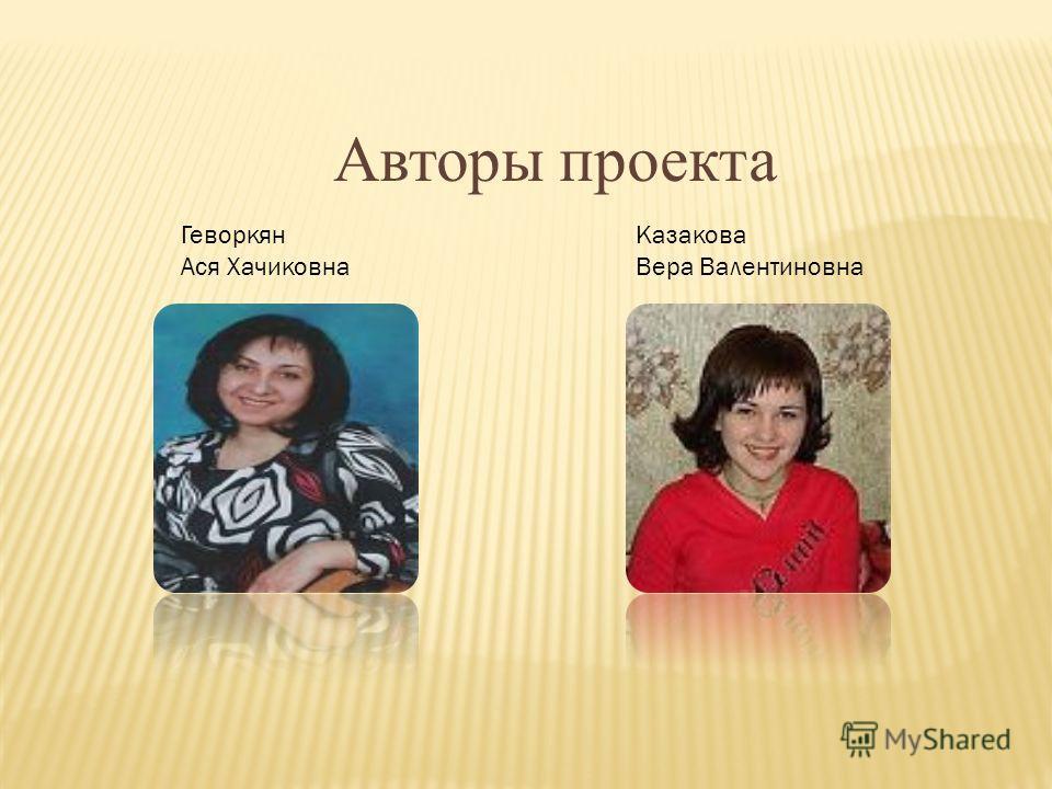 Авторы проекта Геворкян Ася Хачиковна Казакова Вера Валентиновна