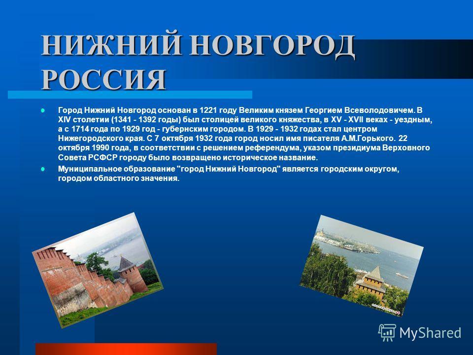 НИЖНИЙ НОВГОРОД РОССИЯ Город Нижний Новгород основан в 1221 году Великим князем Георгием Всеволодовичем. В XIV столетии (1341 - 1392 годы) был столицей великого княжества, в XV - XVII веках - уездным, а с 1714 года по 1929 год - губернским городом. В