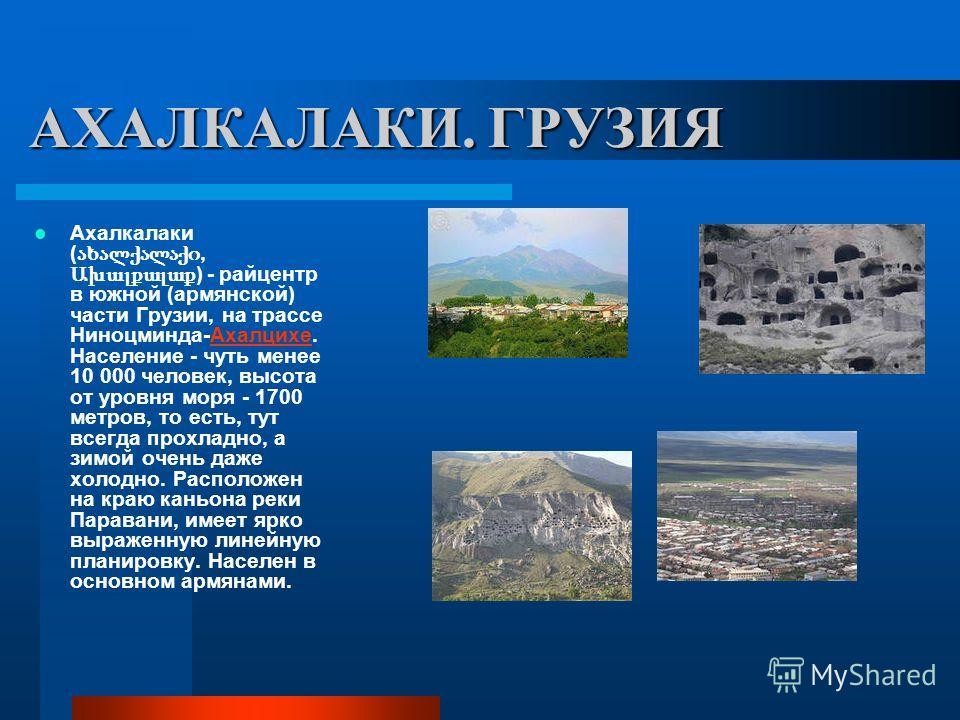 АХАЛКАЛАКИ. ГРУЗИЯ Ахалкалаки (, Ախալքալաք ) - райцентр в южной (армянской) части Грузии, на трассе Ниноцминда-Ахалцихе. Население - чуть менее 10 000 человек, высота от уровня моря - 1700 метров, то есть, тут всегда прохладно, а зимой очень даже хол