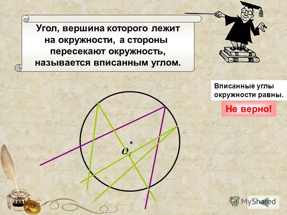 Угол, вершина которого лежит на окружности, а стороны пересекают окружность, называется вписанным углом. О1О1 Не верно! Вписанные углы окружности равны.