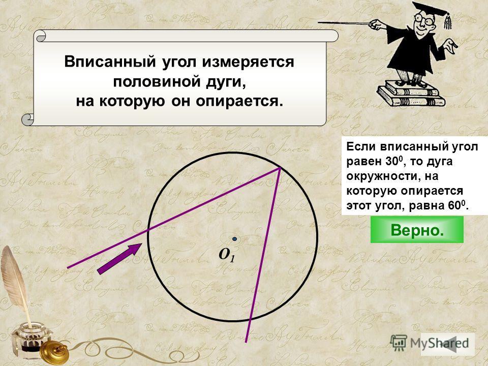 Вписанный угол измеряется половиной дуги, на которую он опирается. О1О1 Верно. Если вписанный угол равен 30 0, то дуга окружности, на которую опирается этот угол, равна 60 0.
