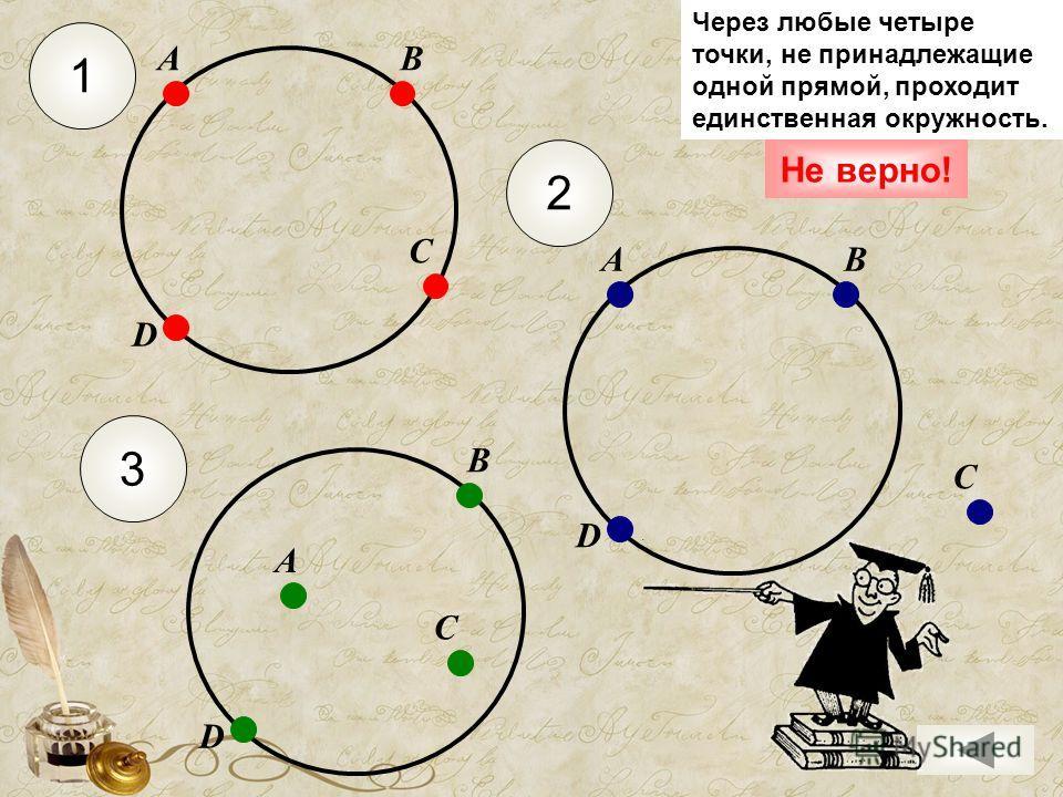 1 С АВ D 2 С АВ D С А В D 3 Не верно! Через любые четыре точки, не принадлежащие одной прямой, проходит единственная окружность.