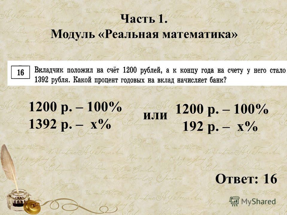 Часть 1. Модуль «Реальная математика» Ответ: 16 1200 р. – 100% 1392 р. – х% 1200 р. – 100% 192 р. – х% или