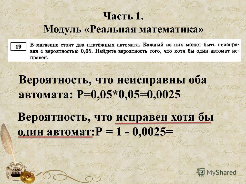 Часть 1. Модуль «Реальная математика» Вероятность, что неисправны оба автомата: Р=0,05*0,05=0,0025 Вероятность, что исправен хотя бы один автомат:Р = 1 - 0,0025=