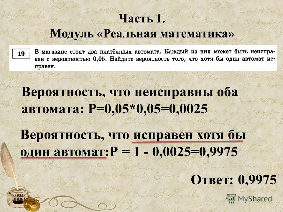 Часть 1. Модуль «Реальная математика» Вероятность, что неисправны оба автомата: Р=0,05*0,05=0,0025 Вероятность, что исправен хотя бы один автомат:Р = 1 - 0,0025=0,9975 Ответ: 0,9975