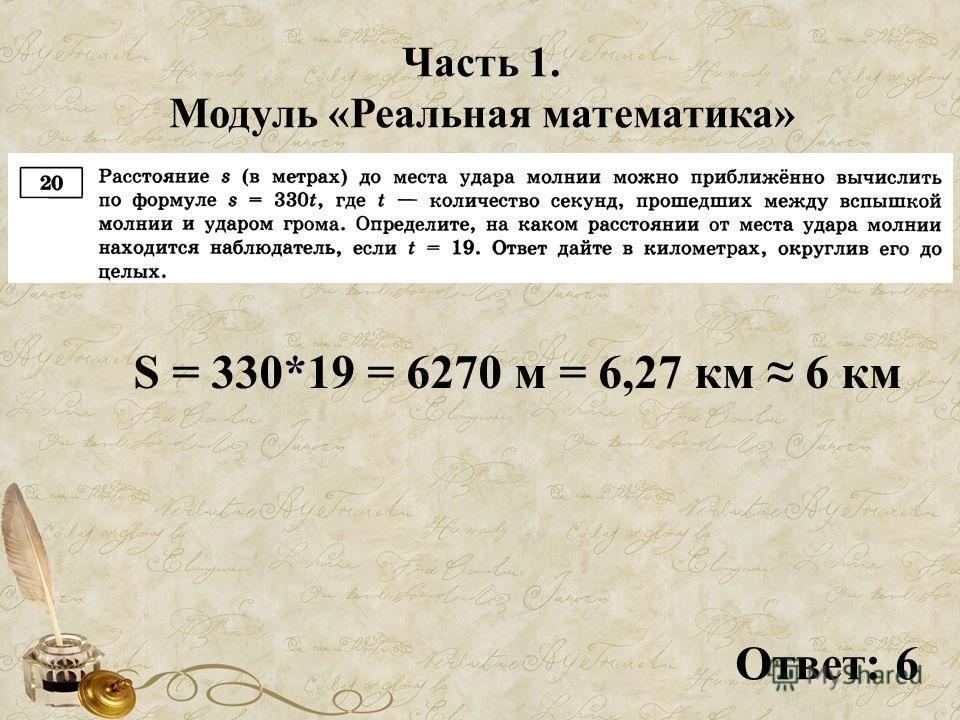 Часть 1. Модуль «Реальная математика» S = 330*19 = 6270 м = 6,27 км 6 км Ответ: 6