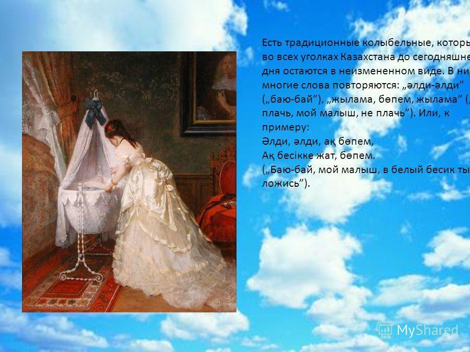 Есть традиционные колыбельные, которые во всех уголках Казахстана до сегодняшнего дня остаются в неизмененном виде. В них многие слова повторяются: әлди-әлди (баю-бай), жылама, бөпем, жылама (не плачь, мой малыш, не плачь). Или, к примеру: Әлди, әлди