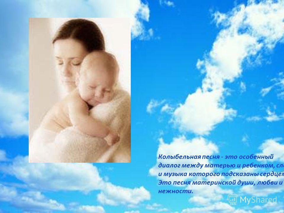 Колыбельная песня - это особенный диалог между матерью и ребенком, слова и музыка которого подсказаны сердцем. Это песня материнской души, любви и нежности.