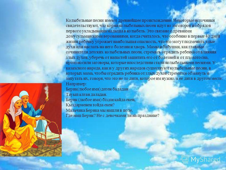 Колыбельные песни имеют древнейшее происхождение. Некоторые источники свидетельствуют, что корни колыбельных песен идут из заговоров и обрядов первого укладывания малыша в колыбель. Это связано с древними домусульманскими верованиями, когда считалось