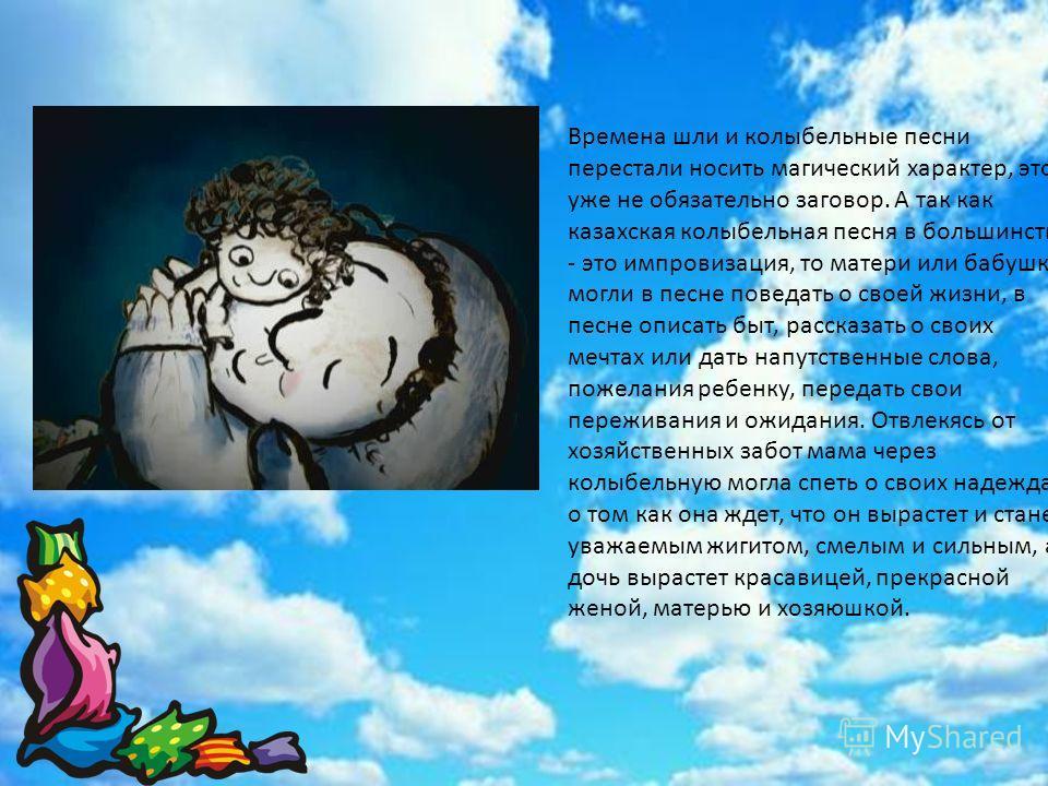 Времена шли и колыбельные песни перестали носить магический характер, это уже не обязательно заговор. А так как казахская колыбельная песня в большинстве - это импровизация, то матери или бабушки могли в песне поведать о своей жизни, в песне описать