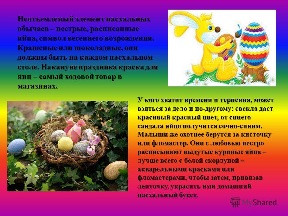 Неотъемлемый элемент пасхальных обычаев – пестрые, расписанные яйца, символ весеннего возрождения. Крашеные или шоколадные, они должны быть на каждом пасхальном столе. Накануне праздника краска для яиц – самый ходовой товар в магазинах. У кого хватит