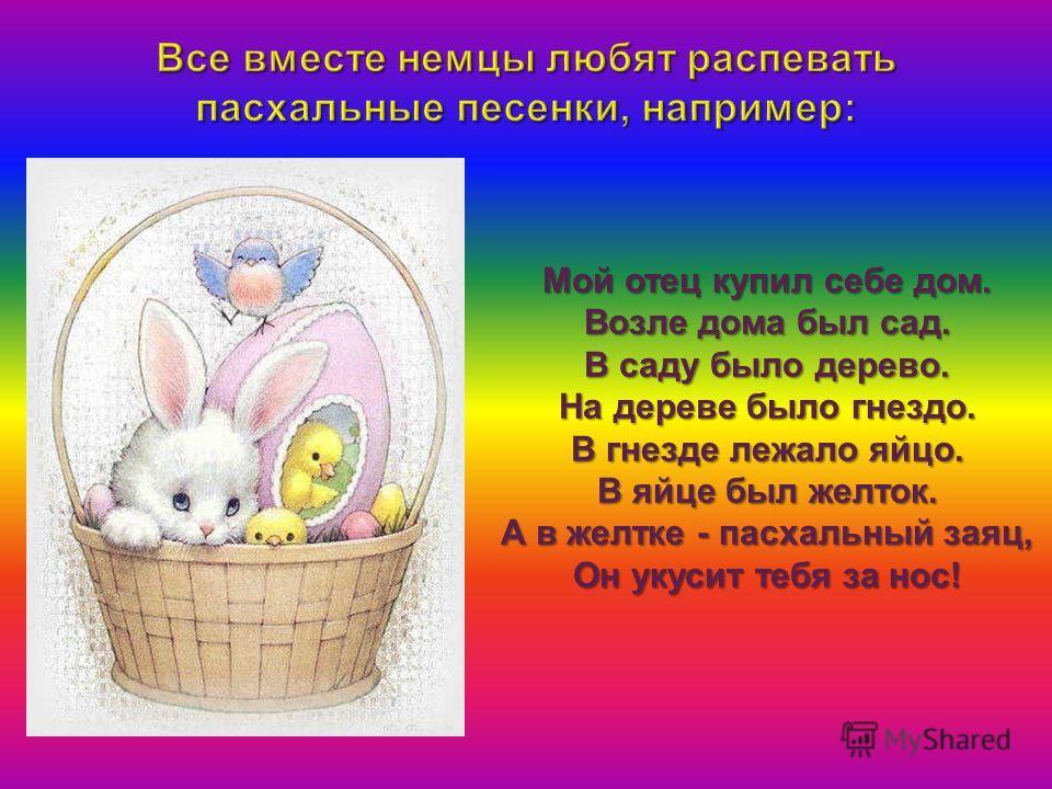 Мой отец купил себе дом. Возле дома был сад. В саду было дерево. На дереве было гнездо. В гнезде лежало яйцо. В яйце был желток. А в желтке - пасхальный заяц, Он укусит тебя за нос!