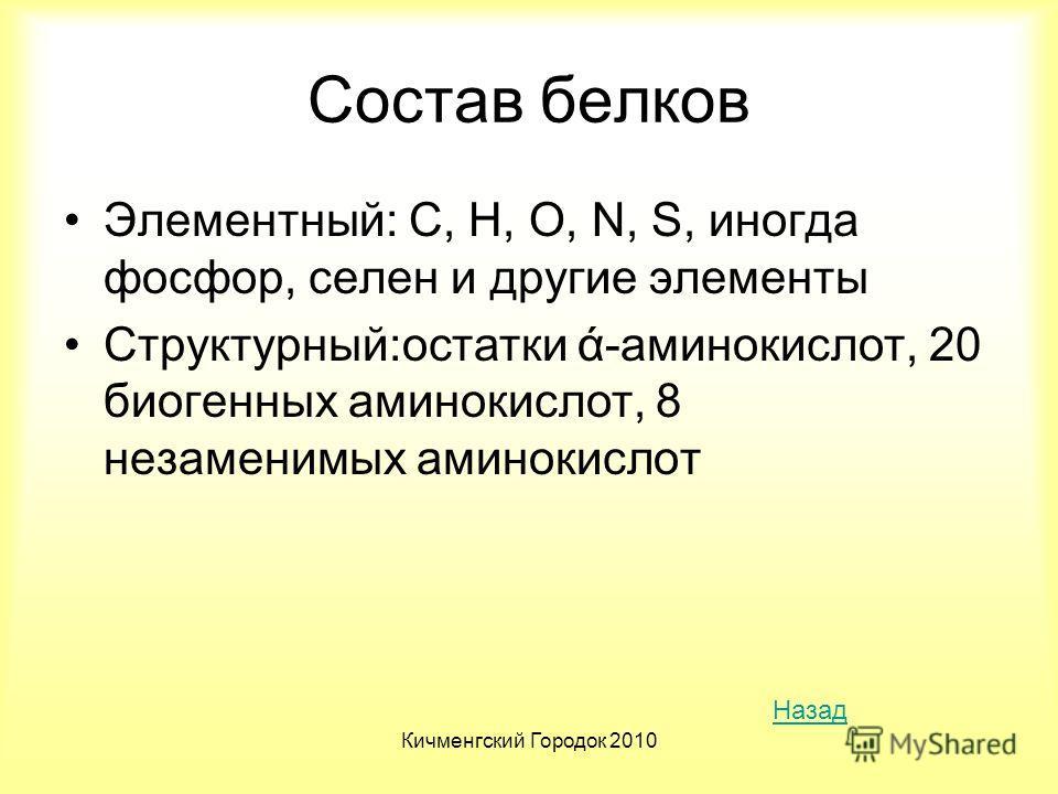 Кичменгский Городок 2010 Состав белков Элементный: С, H, O, N, S, иногда фосфор, селен и другие элементы Структурный:остатки ά-аминокислот, 20 биогенных аминокислот, 8 незаменимых аминокислот Назад