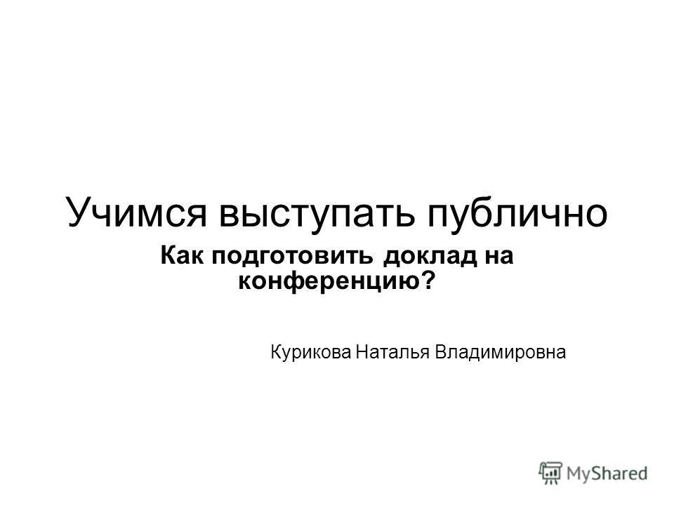 Учимся выступать публично Как подготовить доклад на конференцию? Курикова Наталья Владимировна