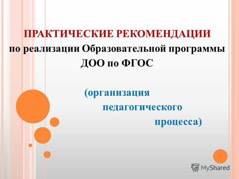 ПРАКТИЧЕСКИЕ РЕКОМЕНДАЦИИ по реализации Образовательной программы ДОО по ФГОС (организация педагогического процесса)