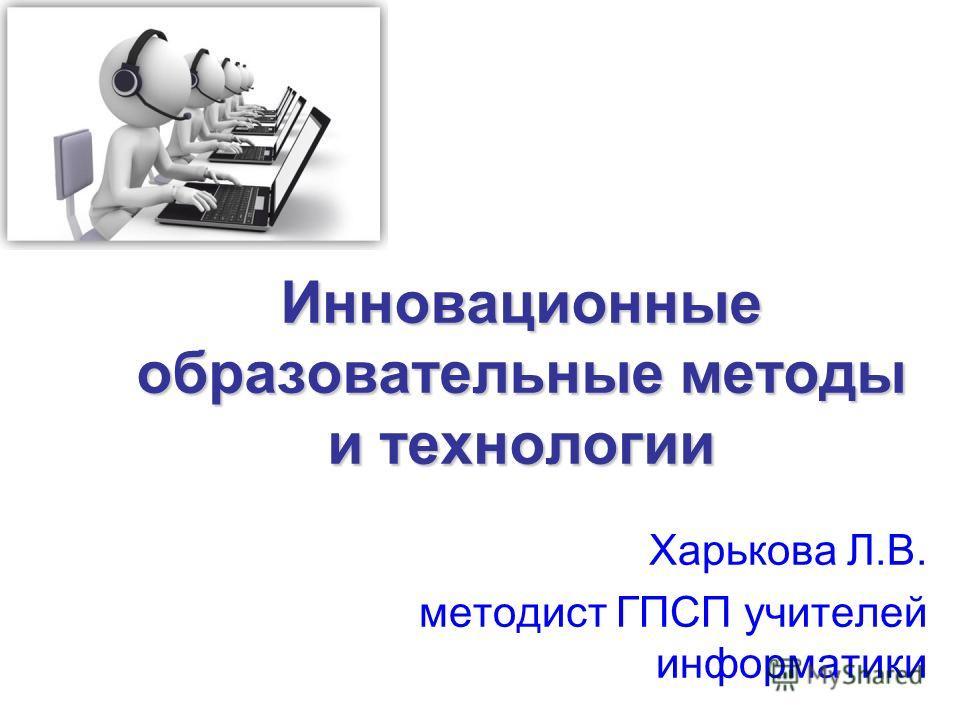 Инновационные образовательные методы и технологии Харькова Л.В. методист ГПСП учителей информатики