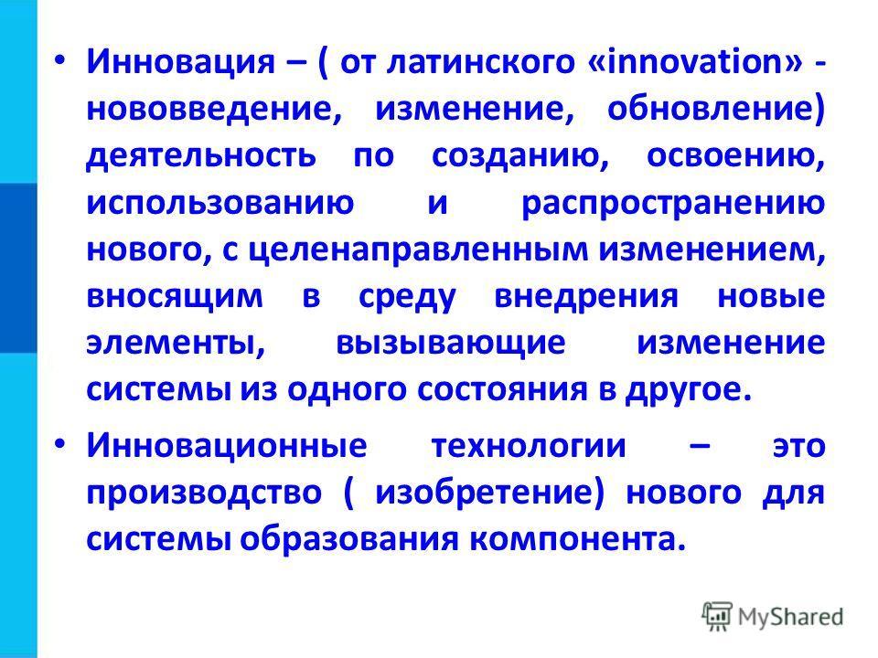 Инновация – ( от латинского «innovation» - нововведение, изменение, обновление) деятельность по созданию, освоению, использованию и распространению нового, с целенаправленным изменением, вносящим в среду внедрения новые элементы, вызывающие изменение