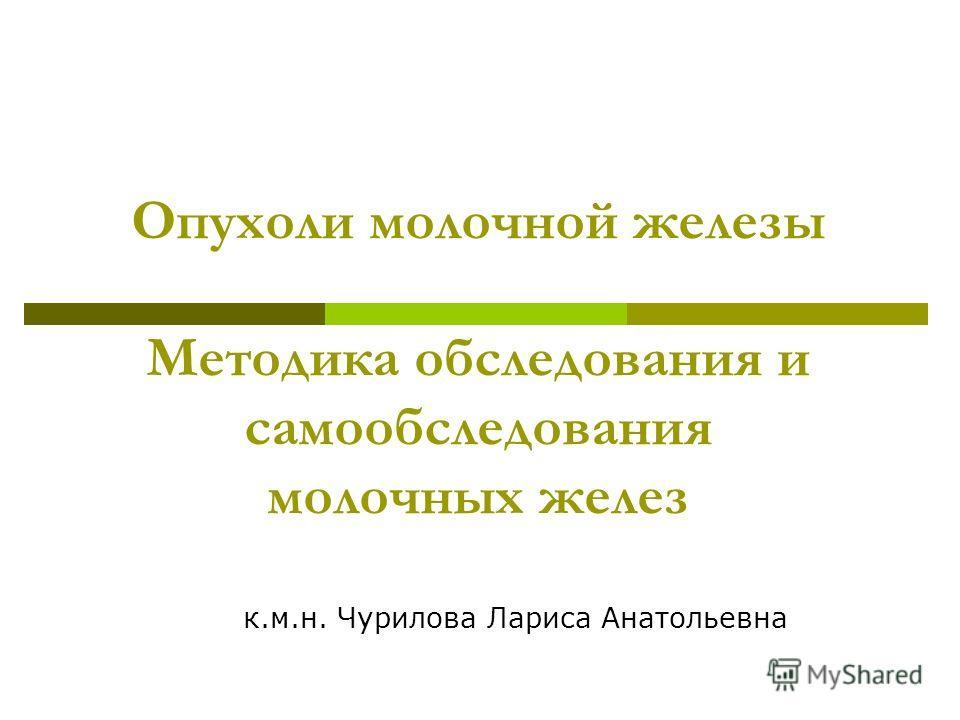 Опухоли молочной железы Методика обследования и самообследования молочных желез к.м.н. Чурилова Лариса Анатольевна