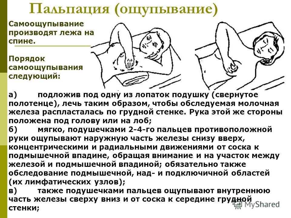 Пальпация (ощупывание) а)подложив под одну из лопаток подушку (свернутое полотенце), лечь таким образом, чтобы обследуемая молочная железа распласталась по грудной стенке. Рука этой же стороны положена под голову или на лоб; б)мягко, подушечками 2-4-