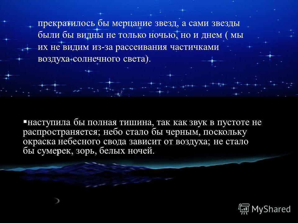 прекратилось бы мерцание звезд, а сами звезды были бы видны не только ночью, но и днем ( мы их не видим из-за рассеивания частичками воздуха солнечного света). наступила бы полная тишина, так как звук в пустоте не распространяется; небо стало бы черн