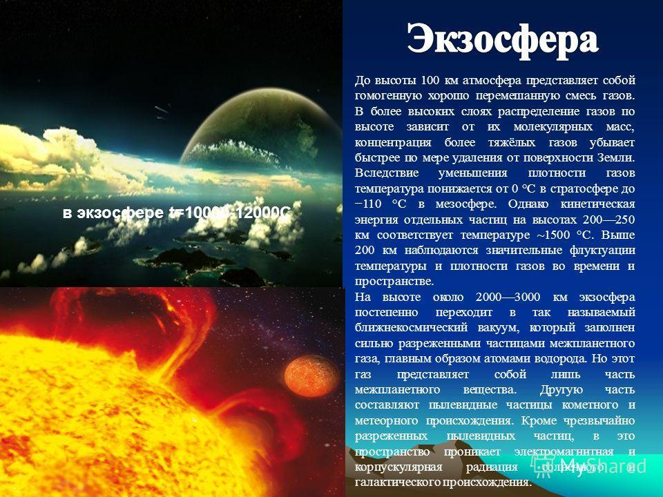 в экзосфере t=10000-12000С До высоты 100 км атмосфера представляет собой гомогенную хорошо перемешанную смесь газов. В более высоких слоях распределение газов по высоте зависит от их молекулярных масс, концентрация более тяжёлых газов убывает быстрее