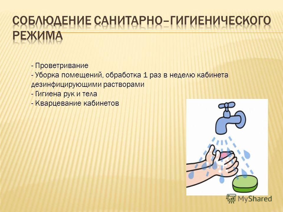 - Проветривание - Уборка помещений, обработка 1 раз в неделю кабинета дезинфицирующими растворами - Гигиена рук и тела - Кварцевание кабинетов