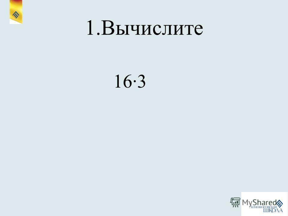 1.Вычислите 163