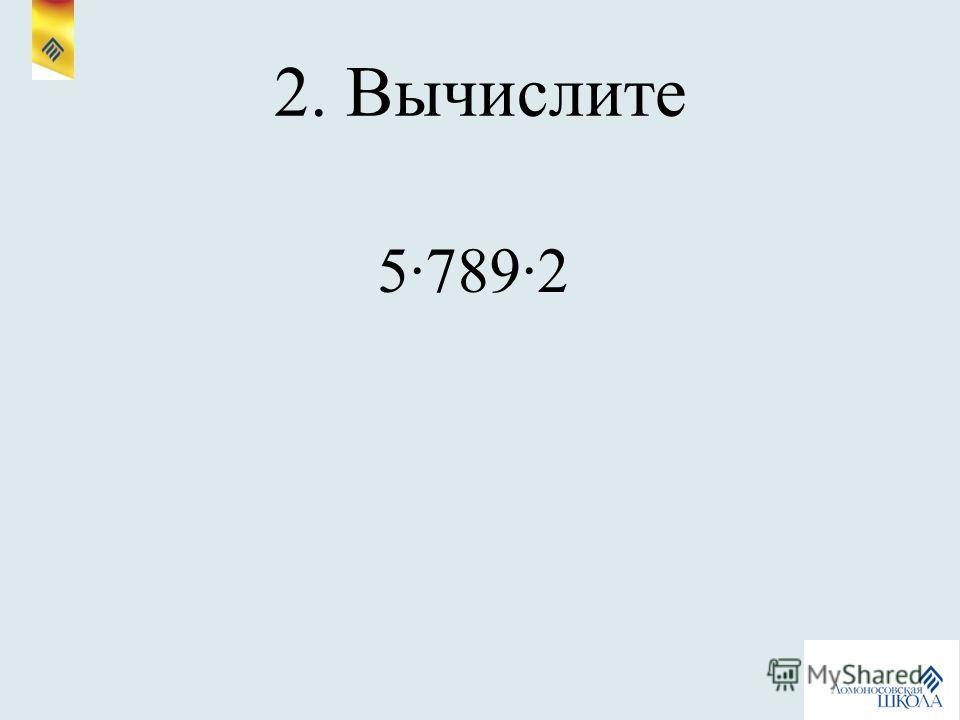 2. Вычислите 57892