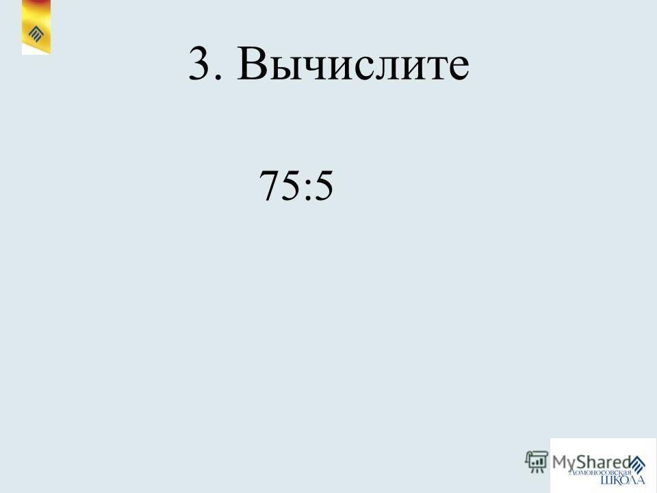 3. Вычислите 75:5