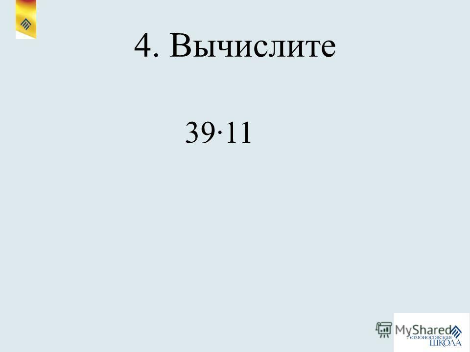 4. Вычислите 3911