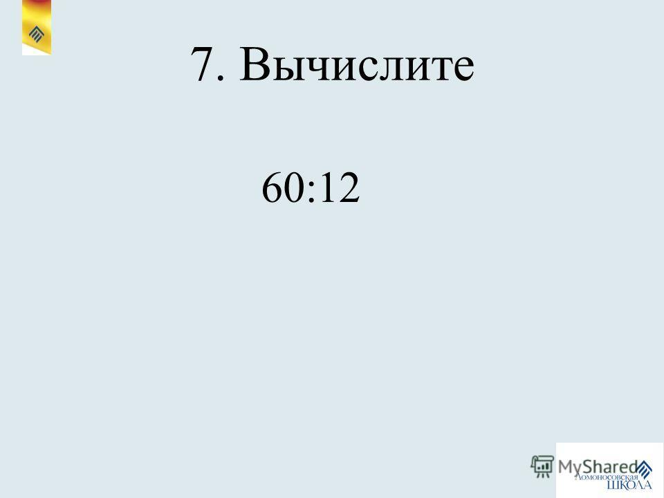 7. Вычислите 60:12