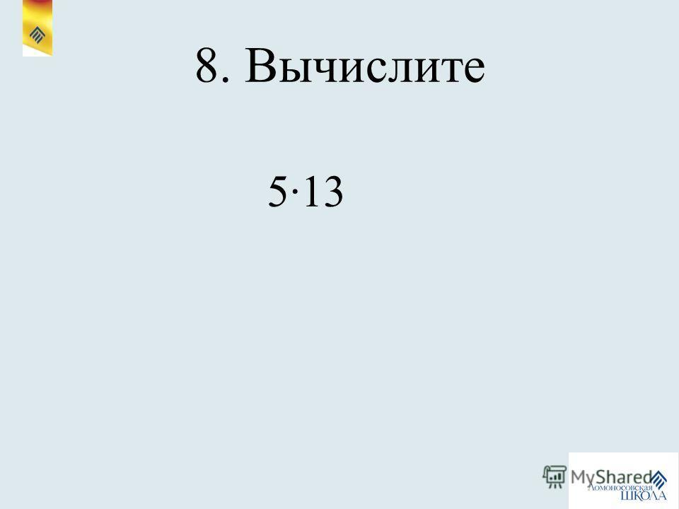 8. Вычислите 513